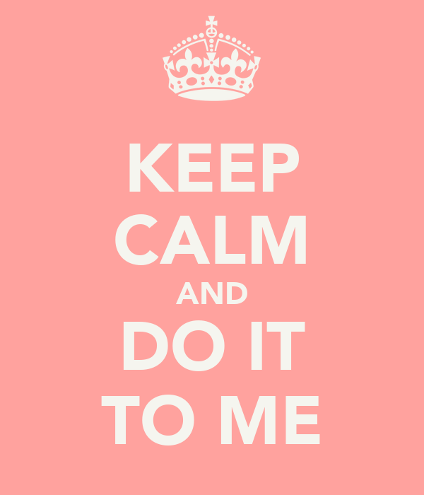 KEEP CALM AND DO IT TO ME