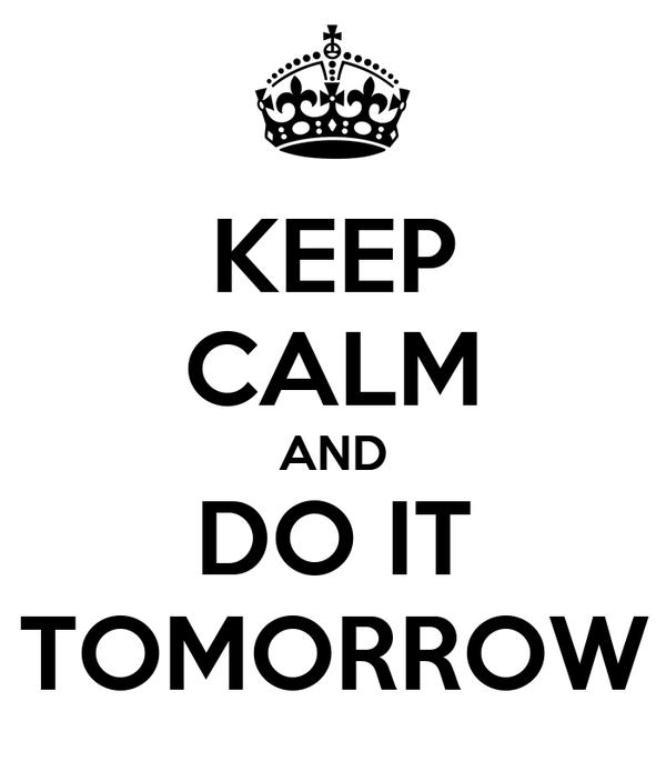 KEEP CALM AND DO IT TOMORROW