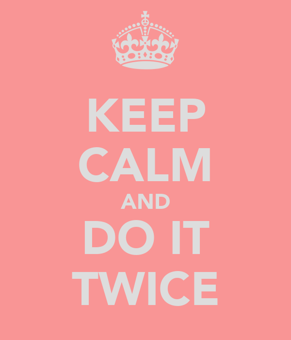 KEEP CALM AND DO IT TWICE