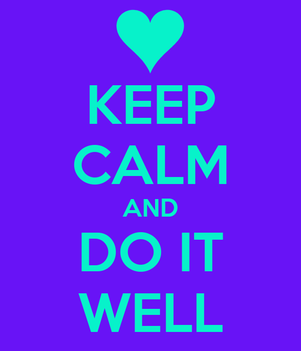 KEEP CALM AND DO IT WELL