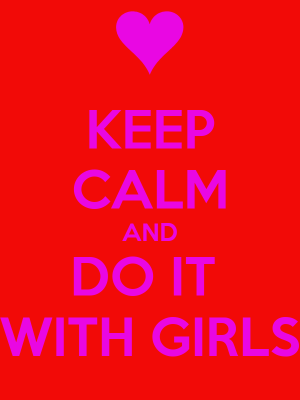 KEEP CALM AND DO IT  WITH GIRLS