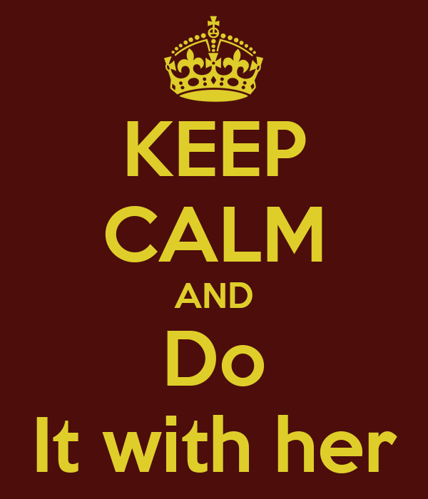 KEEP CALM AND Do It with her