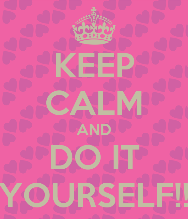 KEEP CALM AND DO IT YOURSELF!!