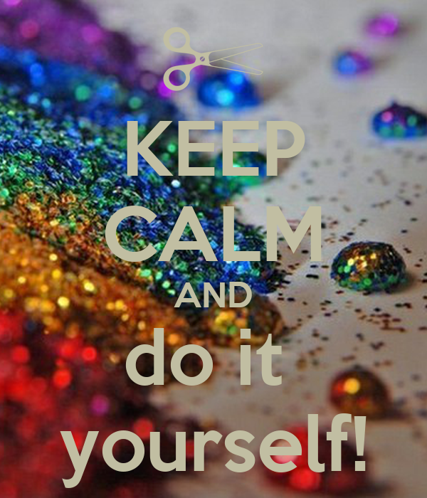 KEEP CALM AND do it  yourself!