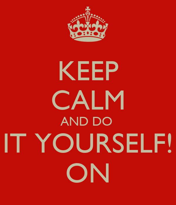 KEEP CALM AND DO  IT YOURSELF! ON