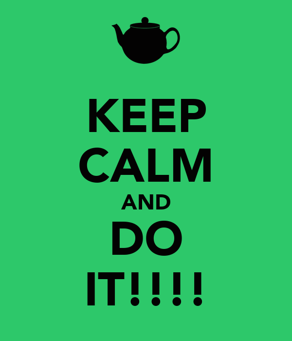 KEEP CALM AND DO IT!!!!