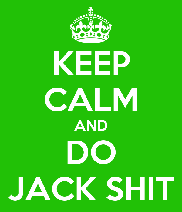 KEEP CALM AND DO JACK SHIT
