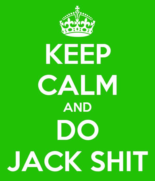 KEEP CALM AND DO JACK SHIT