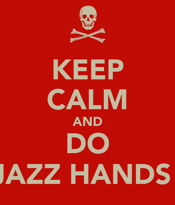 KEEP CALM AND DO JAZZ HANDS!