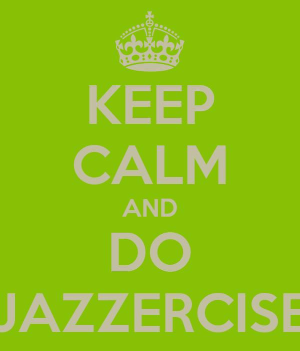 KEEP CALM AND DO JAZZERCISE