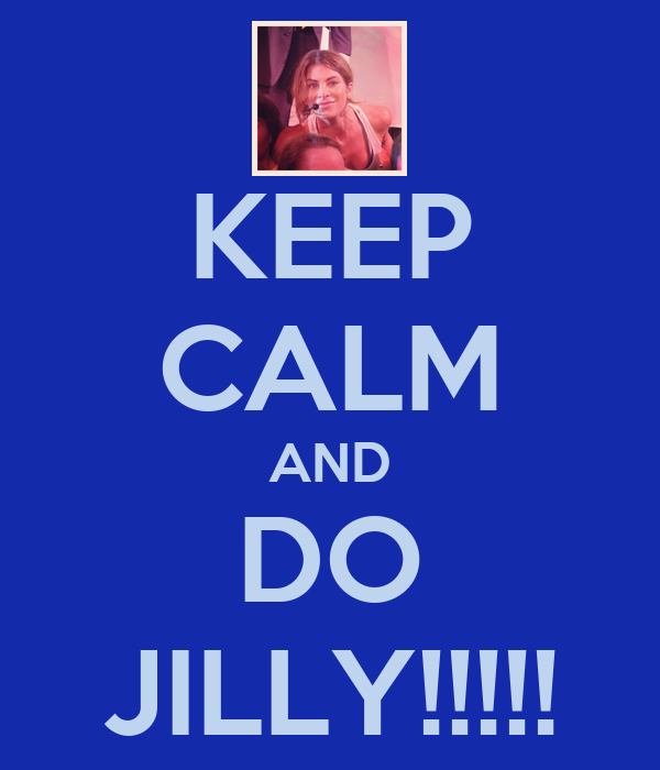 KEEP CALM AND DO JILLY!!!!!