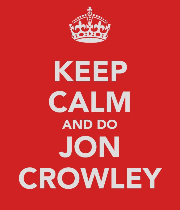 KEEP CALM AND DO JON CROWLEY