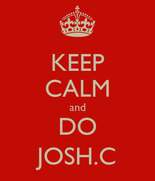KEEP CALM and DO JOSH.C