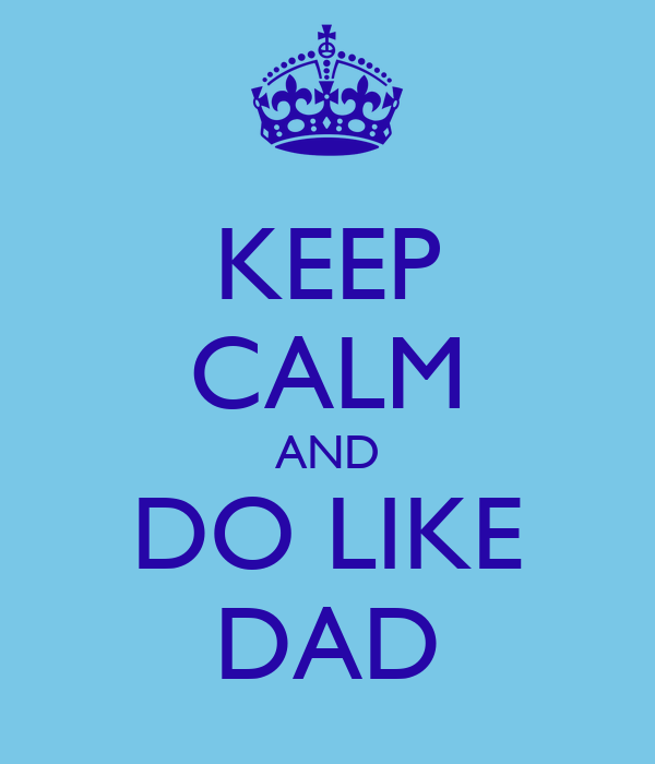 KEEP CALM AND DO LIKE DAD