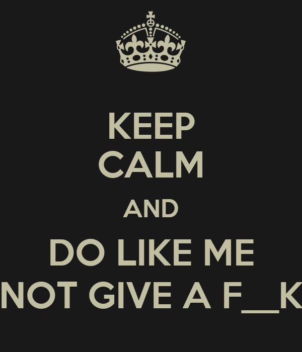 KEEP CALM AND DO LIKE ME NOT GIVE A F__K