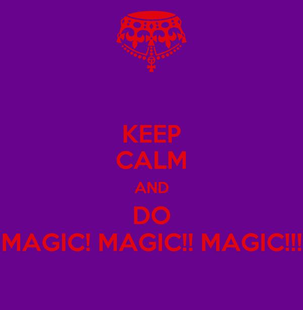 KEEP CALM AND DO MAGIC! MAGIC!! MAGIC!!!