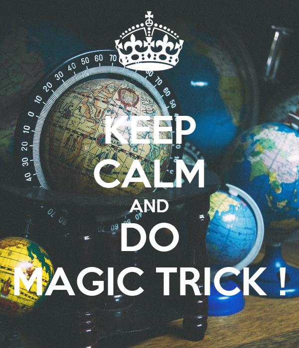 KEEP CALM AND DO MAGIC TRICK !