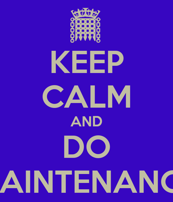 KEEP CALM AND DO MAINTENANCE