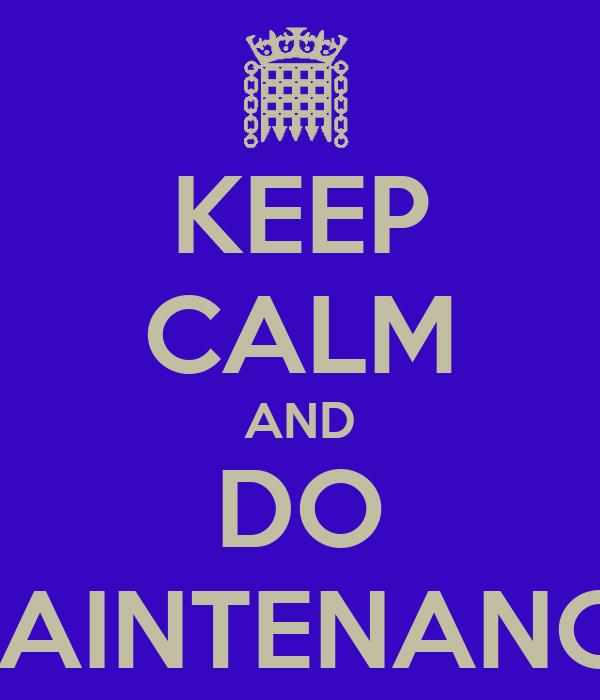 KEEP CALM AND DO MAINTENANCE