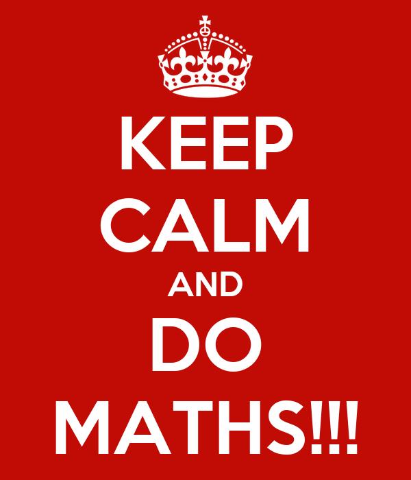 KEEP CALM AND DO MATHS!!!