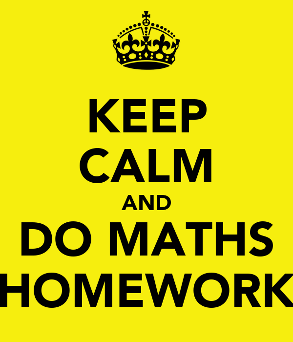 KEEP CALM AND DO MATHS HOMEWORK