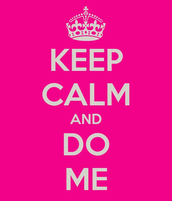 KEEP CALM AND DO ME