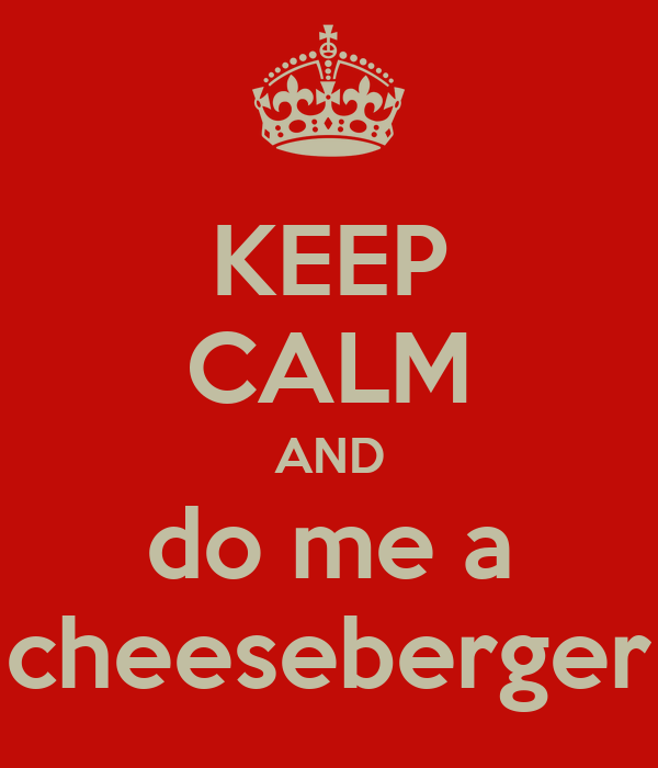 KEEP CALM AND do me a cheeseberger
