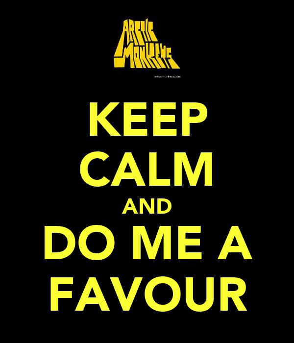 KEEP CALM AND DO ME A FAVOUR