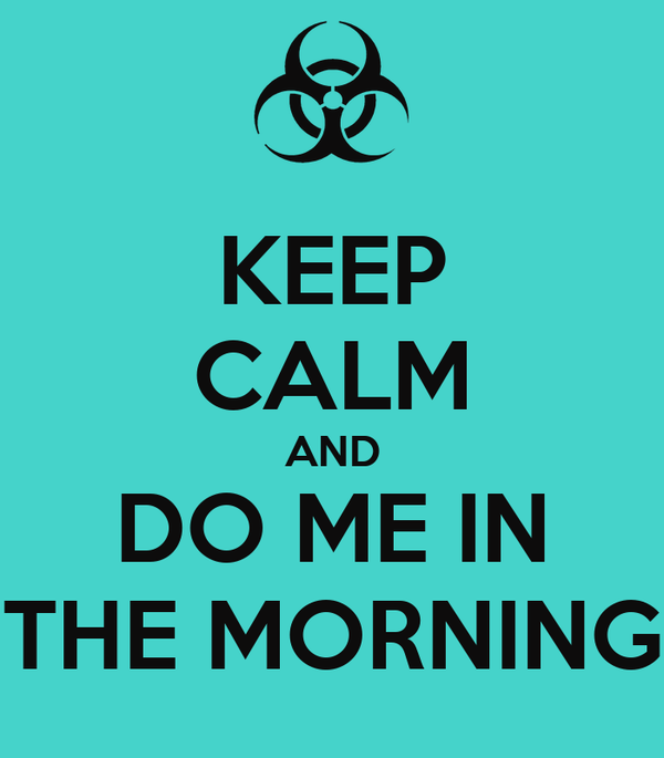 KEEP CALM AND DO ME IN THE MORNING