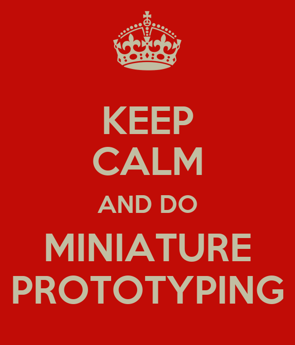 KEEP CALM AND DO MINIATURE PROTOTYPING