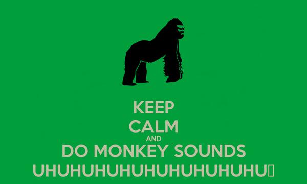 KEEP CALM AND DO MONKEY SOUNDS UHUHUHUHUHUHUHUHUHU♪