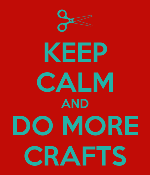 KEEP CALM AND DO MORE CRAFTS