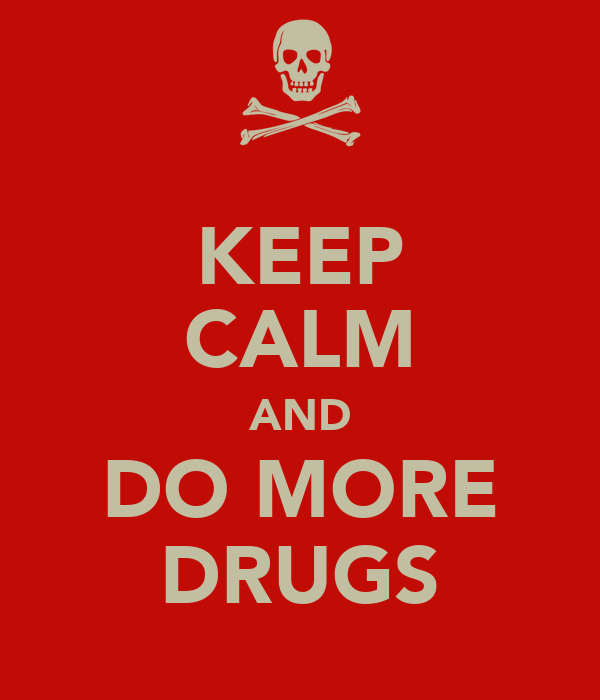 KEEP CALM AND DO MORE DRUGS
