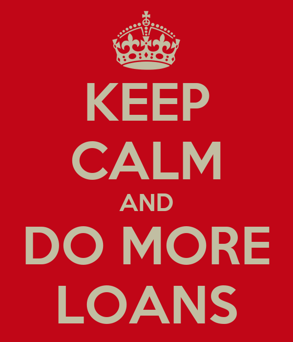 KEEP CALM AND DO MORE LOANS