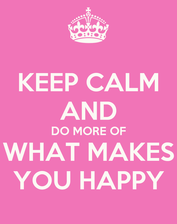 KEEP CALM AND DO MORE OF WHAT MAKES YOU HAPPY