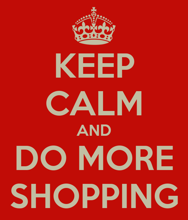 KEEP CALM AND DO MORE SHOPPING