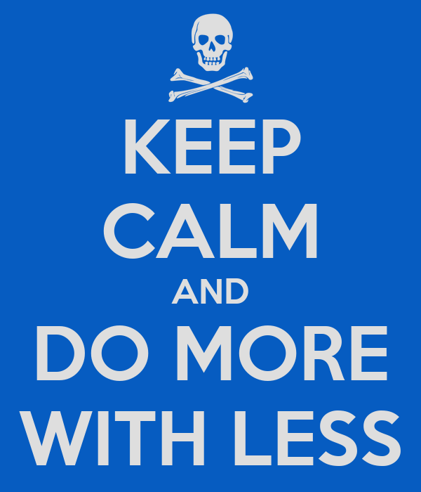KEEP CALM AND DO MORE WITH LESS
