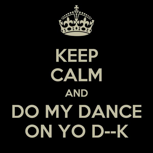 KEEP CALM AND DO MY DANCE ON YO D--K