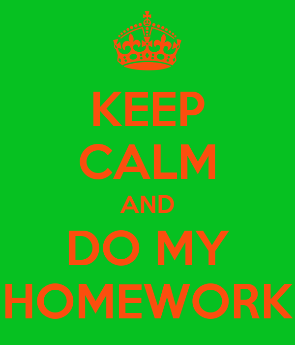 KEEP CALM AND DO MY HOMEWORK
