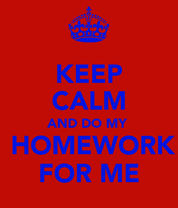 KEEP CALM AND DO MY   HOMEWORK FOR ME