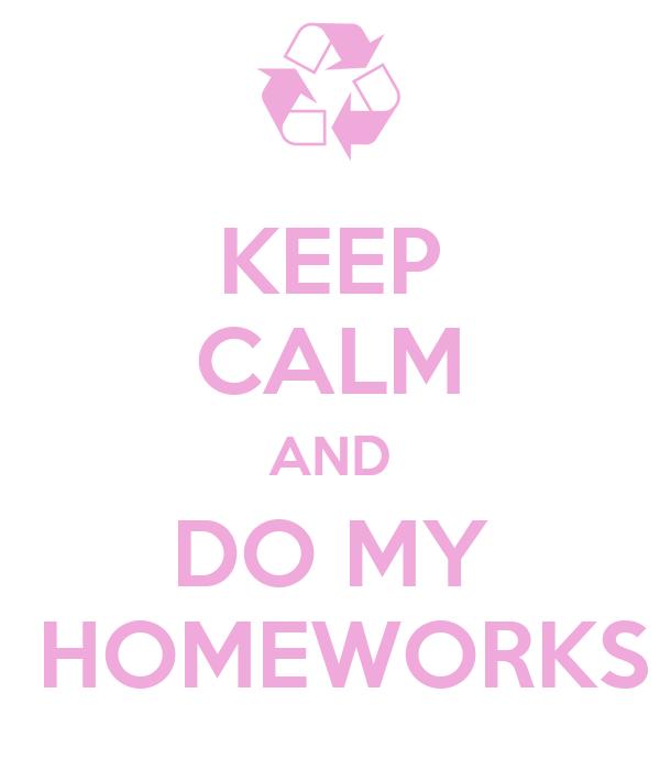 KEEP CALM AND DO MY  HOMEWORKS