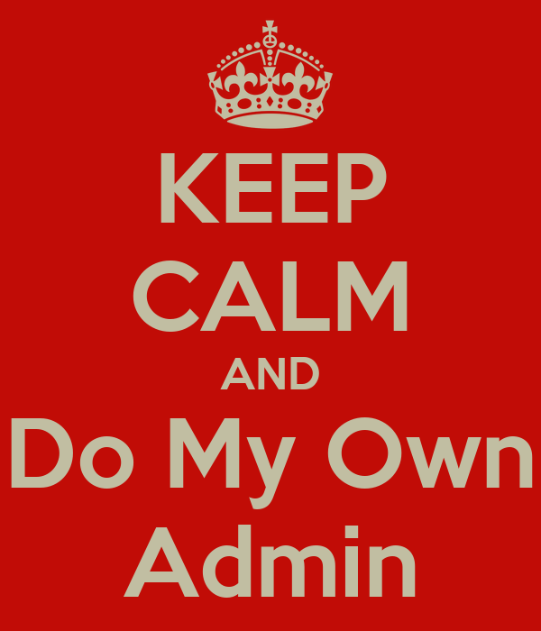KEEP CALM AND Do My Own Admin