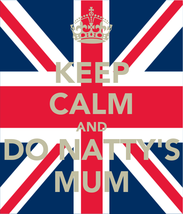 KEEP CALM AND DO NATTY'S MUM