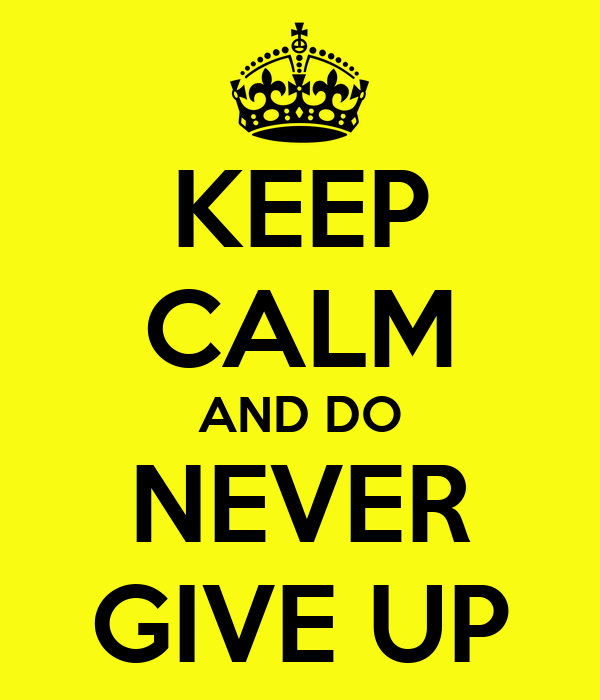 KEEP CALM AND DO NEVER GIVE UP