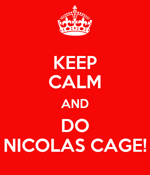 KEEP CALM AND DO NICOLAS CAGE!