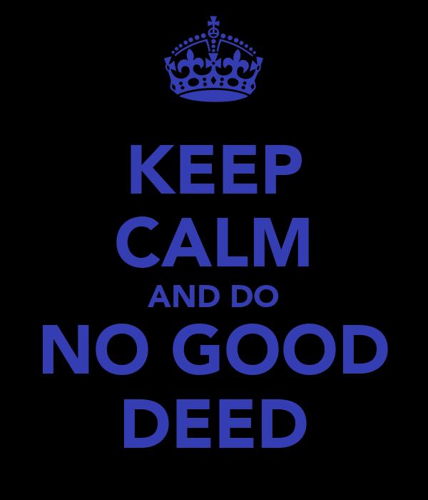 KEEP CALM AND DO NO GOOD DEED