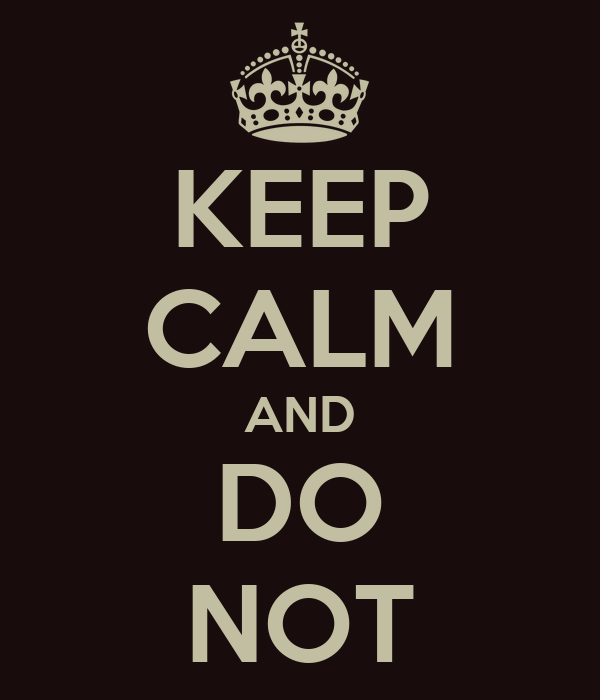 KEEP CALM AND DO NOT