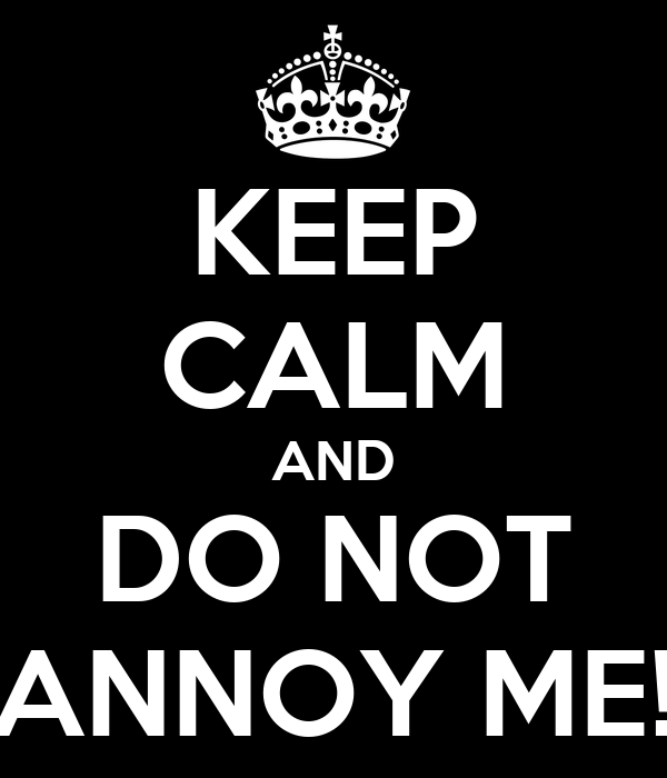 KEEP CALM AND DO NOT ANNOY ME!