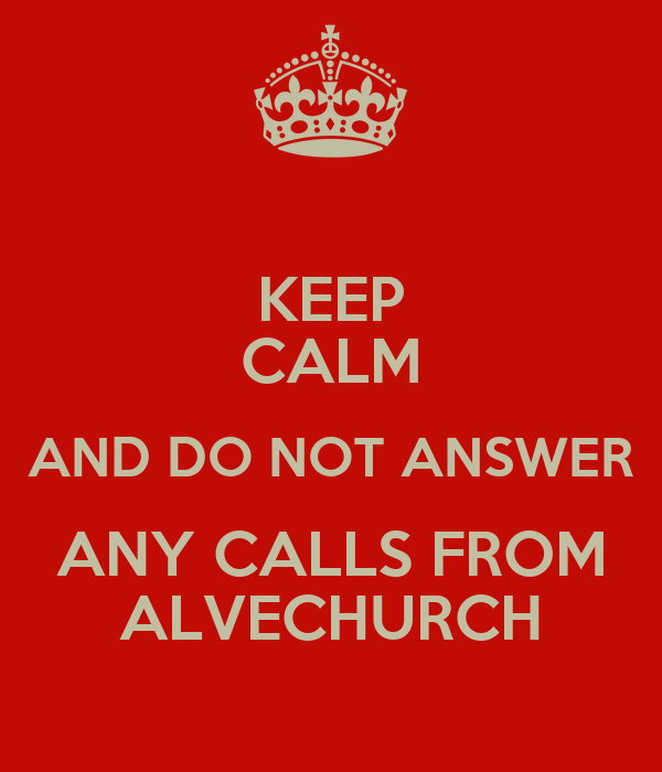 KEEP CALM AND DO NOT ANSWER ANY CALLS FROM ALVECHURCH