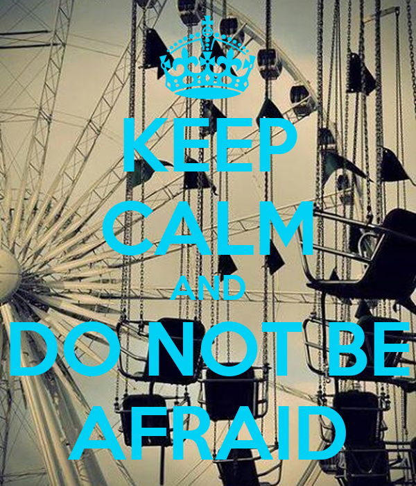 KEEP CALM AND DO NOT BE AFRAID